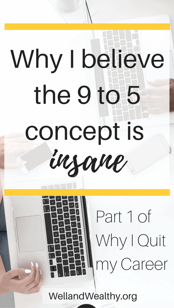 Why I believe the 9 to 5 concept is insane: Part 1 of Why I Quit my Career