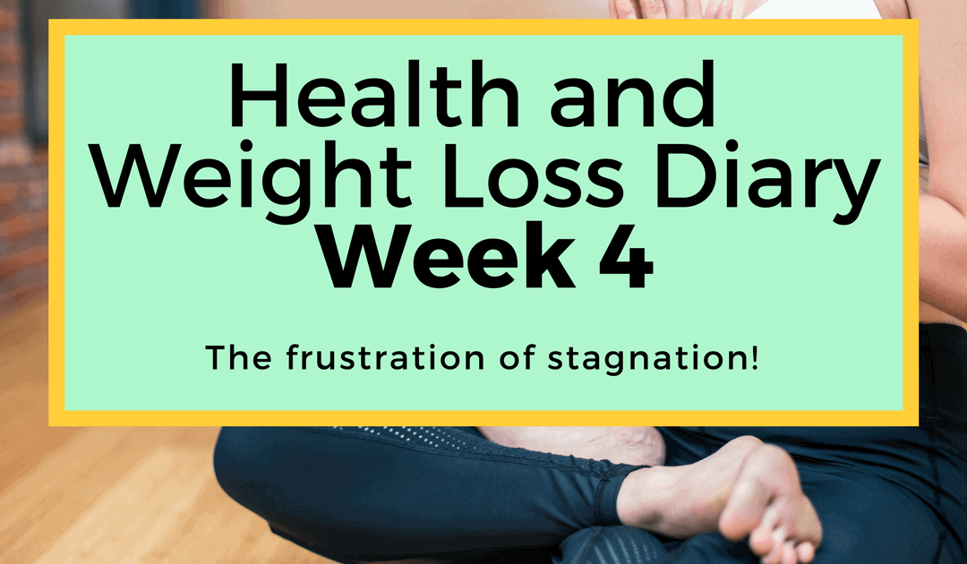 The frustration of stagnation! (Week 4 of Health and Weight Loss Diary)