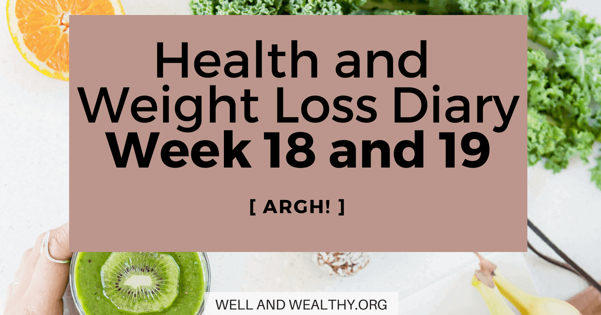 ARGH! (Week 18 and 19 of Health and Weight Loss Diary)